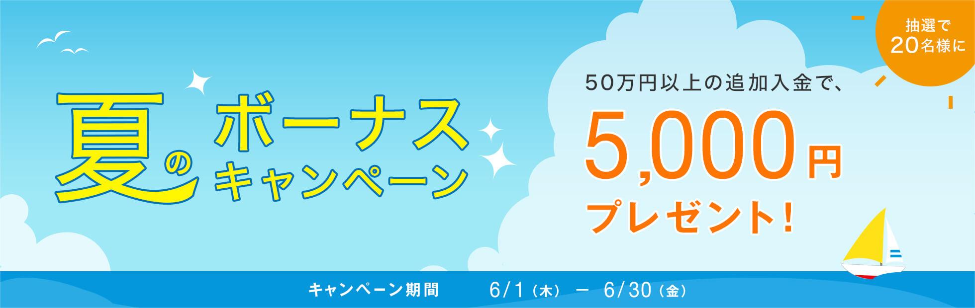 夏のボーナスキャンペーンキャンペーン:キャンペーン期間中に追加で入金を行ったお客様の中から、抽選で20名様に5,000円プレゼント!2017年6月1日(木)から2017年6月30日(金)まで