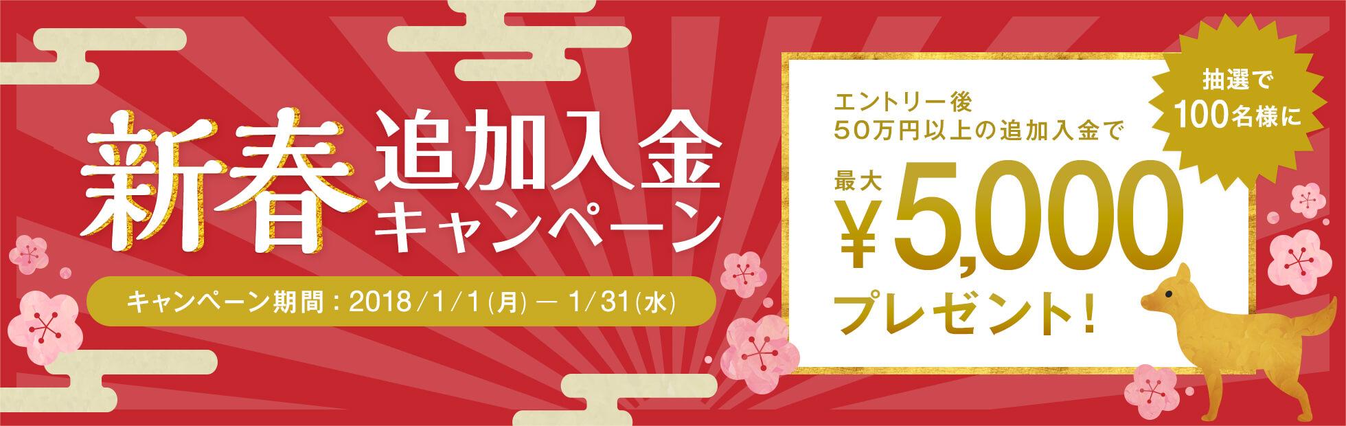 新春 追加入金キャンペーン:キャンペーン期間中に50万円以上の追加入金を行ったお客様の中から、抽選で100名様に最大5,000円プレゼント!