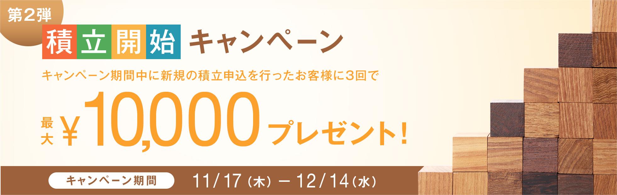 積立開始キャンペーン [第2弾]:キャンペーン期間中に新規の積立申込を行ったお客様に3回積立で最大10,000円プレゼント!2016年11月17日(木)から2016年12月14日(水)まで
