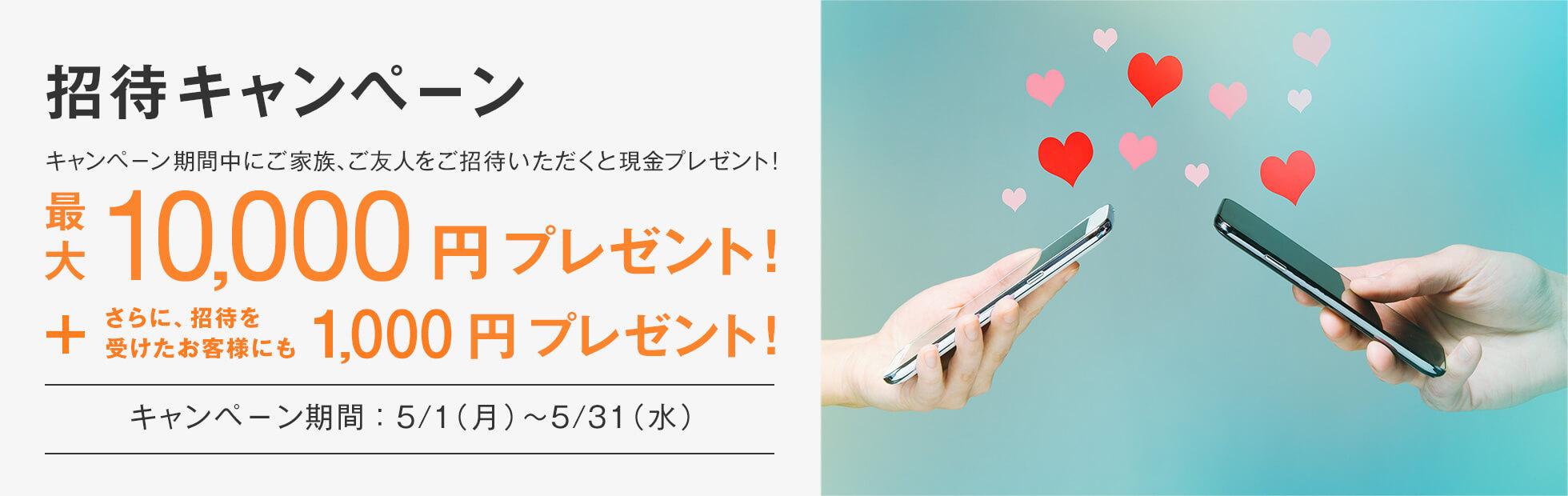 招待キャンペーン:キャンペーン期間中にご家族、ご友人をご招待いただくと最大10,000円プレゼント!さらに、招待を受けたご友人にも1,000円プレゼント!2017年5月1日(月)から2017年5月31日(水)まで