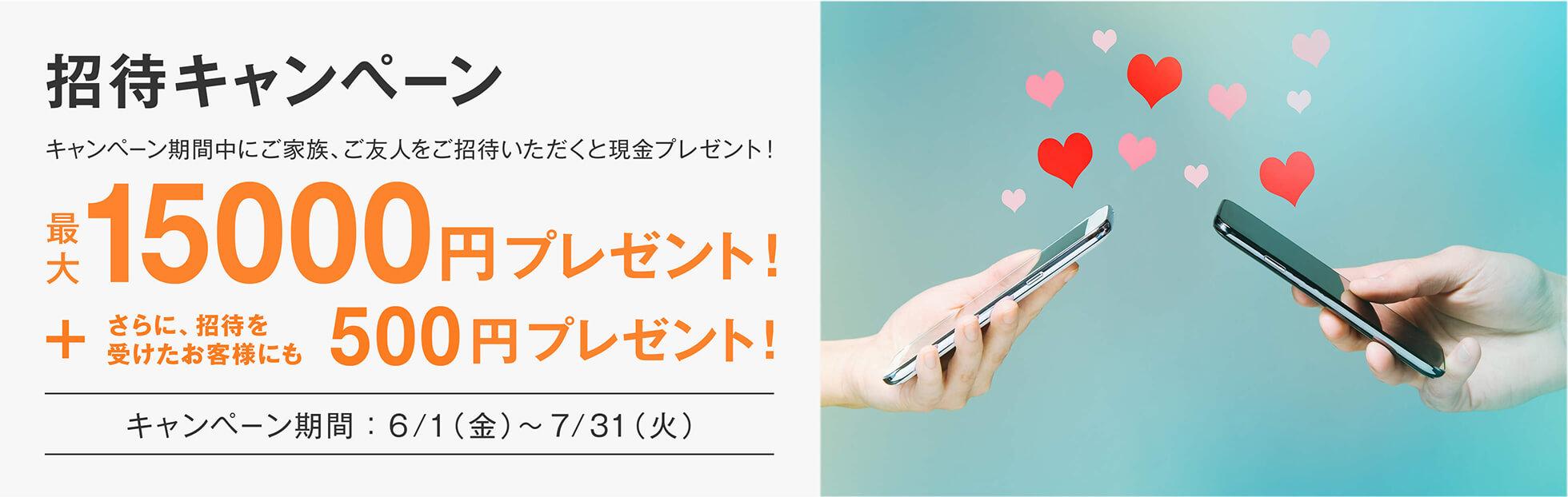 キャンペーン期間中にご家族、ご友人を招待いただいたお客様に最大15000円プレゼント。さらに招待を受けた方にも500円プレゼント!
