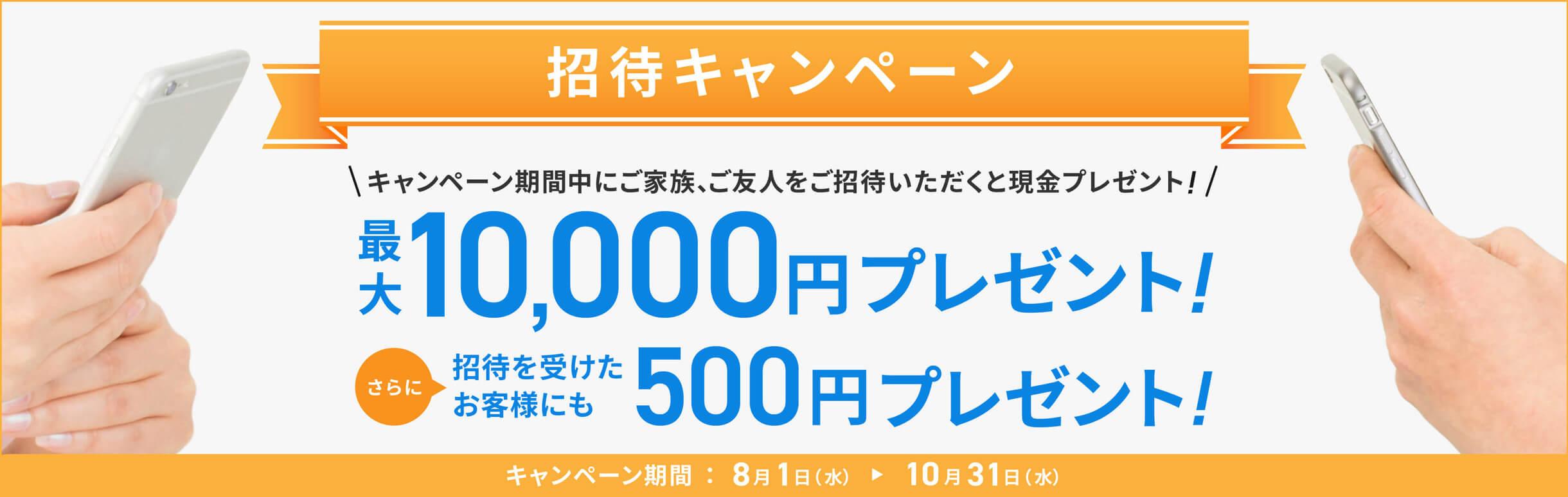 キャンペーン期間中にご家族、ご友人を招待いただいたお客様に最大10,000円プレゼント。さらに招待を受けた方にも500円プレゼント!