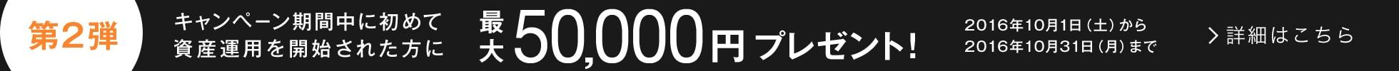 キャンペーン第2弾:キャンペーン期間中に初めて資産運用を開始された方に最大50,000円プレゼント!2016年10月1日(土)から2016年10月31日(月)まで