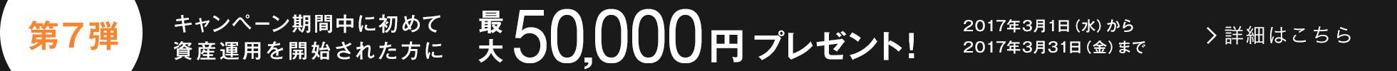 キャンペーン第7弾:キャンペーン期間中に初めて資産運用を開始された方に最大50,000円プレゼント!2017年3月1日(水)から2017年3月31日(金)まで