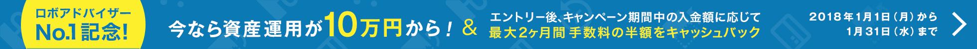 ロボアドバイザーNo.1記念!今なら10万円から資産運用を始められます!キャンペーン期間中の入金額に応じて最大2ヶ月間 手数料の半額をキャッシュバック